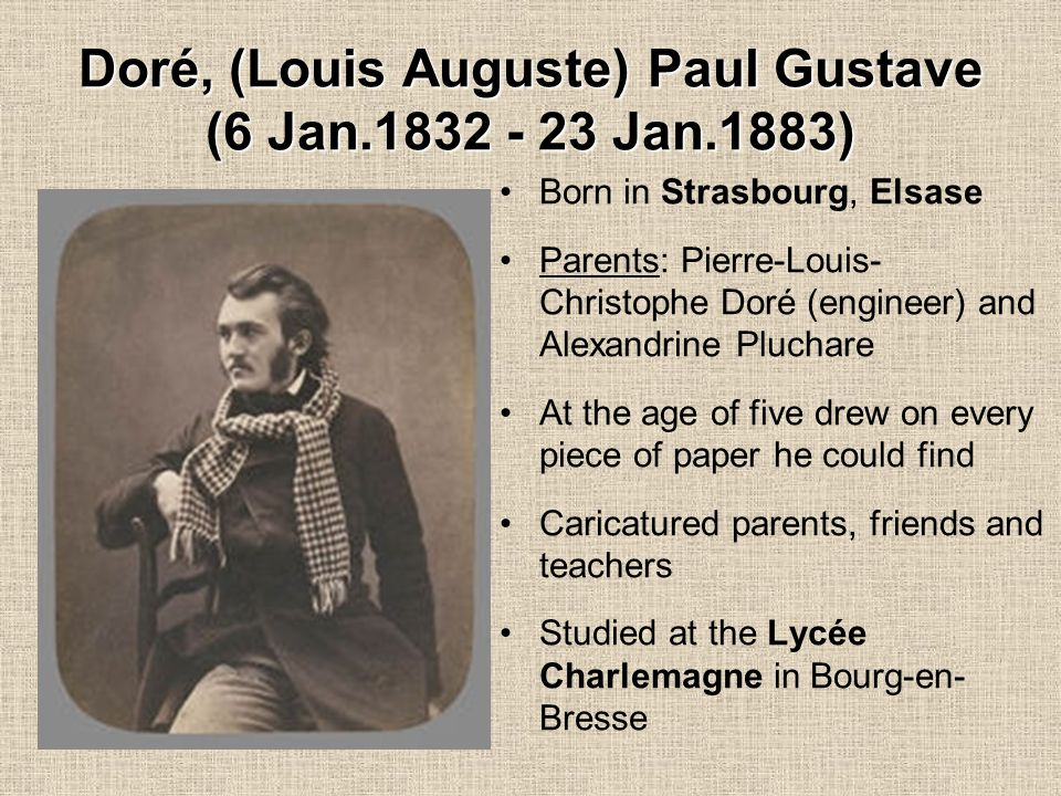Doré, (Louis Auguste) Paul Gustave (6 Jan.1832 - 23 Jan.1883) Born in Strasbourg, Elsase Parents: Pierre-Louis- Christophe Doré (engineer) and Alexandrine Pluchare At the age of five drew on every piece of paper he could find Caricatured parents, friends and teachers Studied at the Lycée Charlemagne in Bourg-en- Bresse