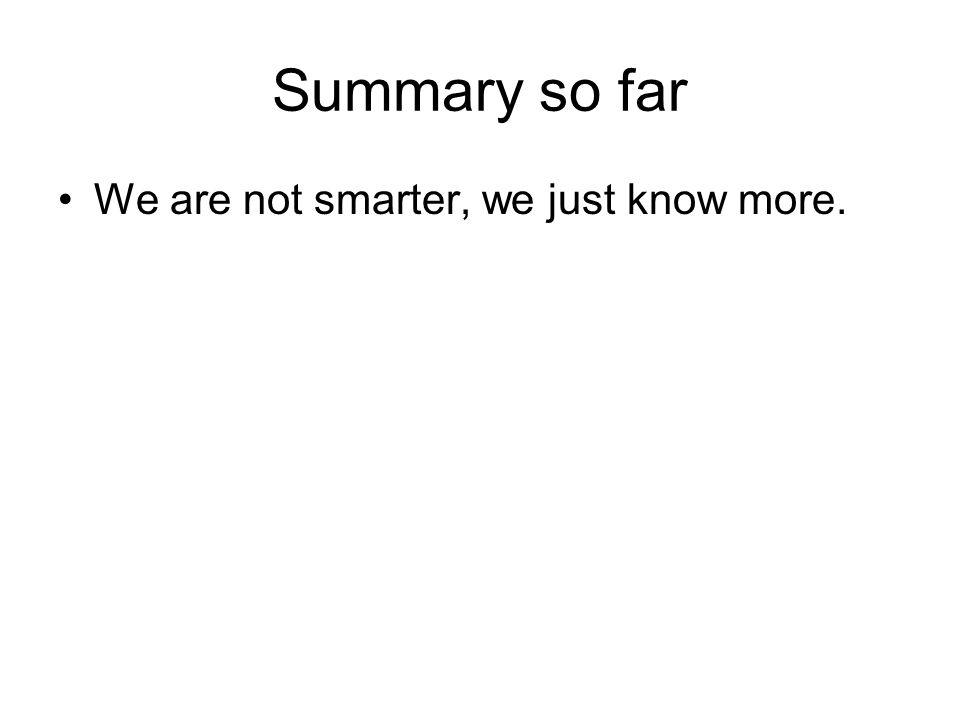Summary so far We are not smarter, we just know more.