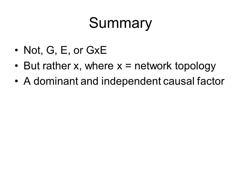 Summary Not, G, E, or GxE But rather x, where x = network topology A dominant and independent causal factor