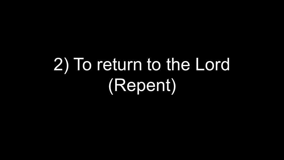 2) To return to the Lord (Repent)