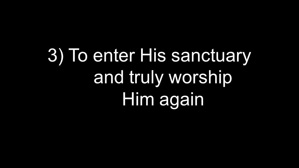 3) To enter His sanctuary and truly worship Him again