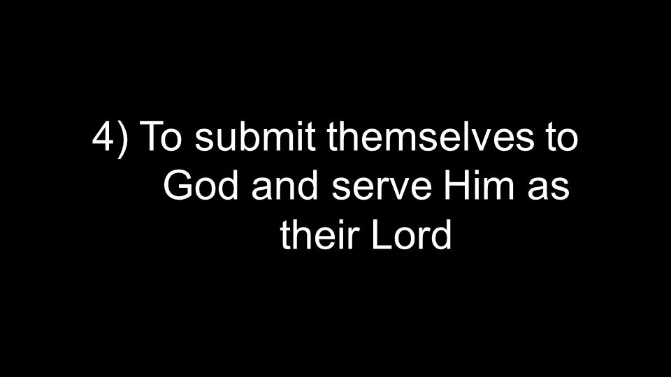 4) To submit themselves to God and serve Him as their Lord