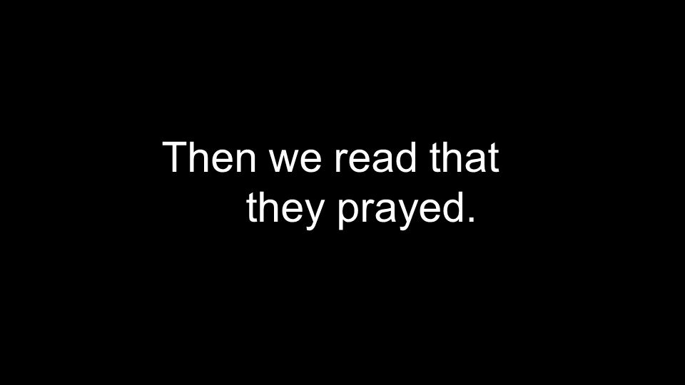 Then we read that they prayed.
