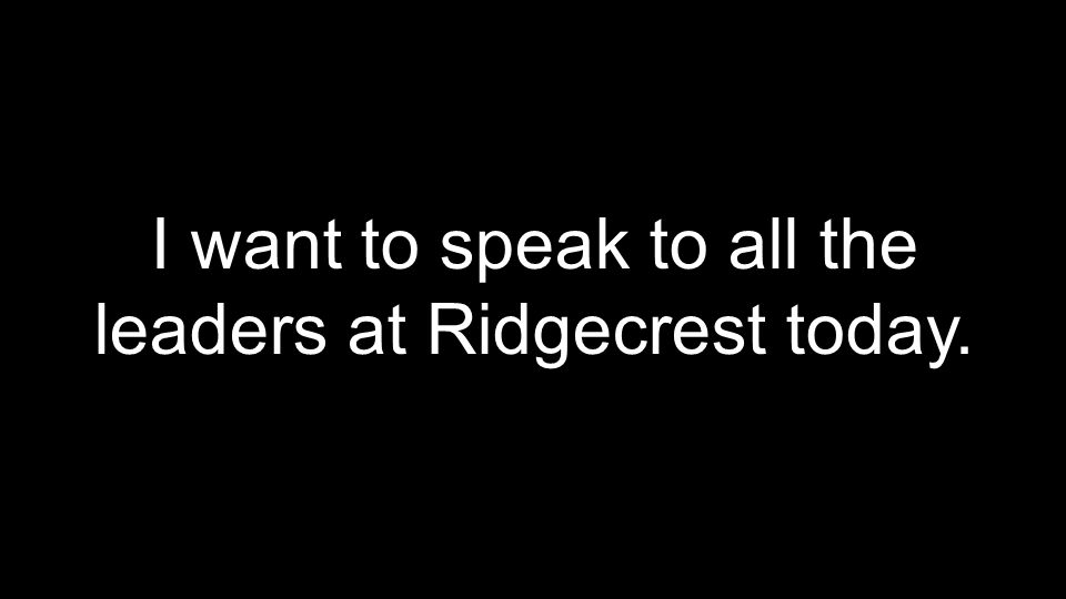 I want to speak to all the leaders at Ridgecrest today.