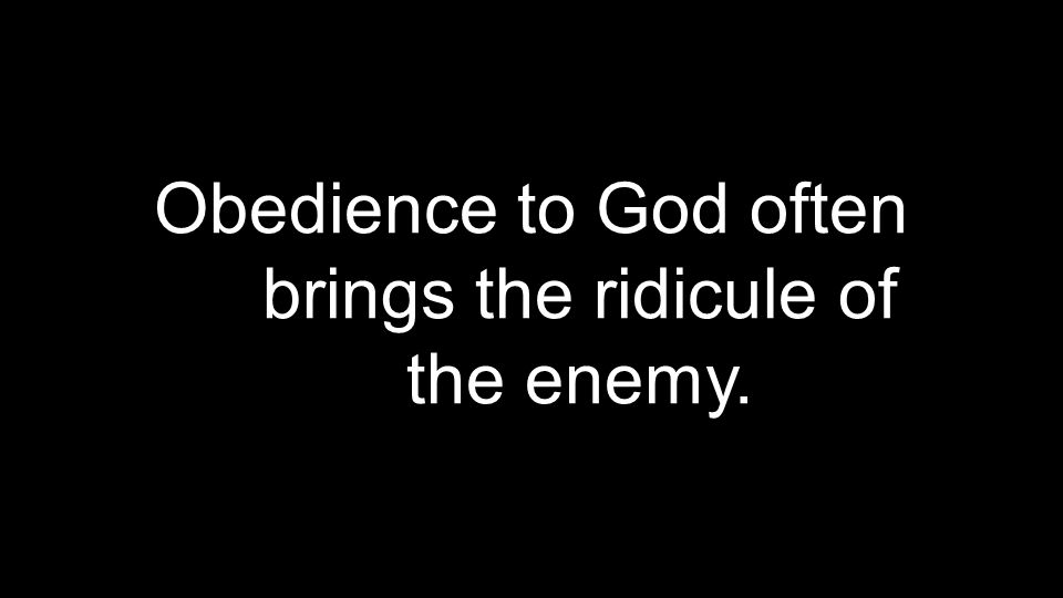 Obedience to God often brings the ridicule of the enemy.