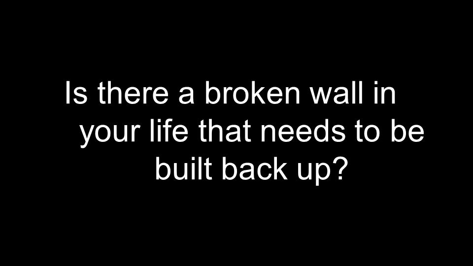 Is there a broken wall in your life that needs to be built back up