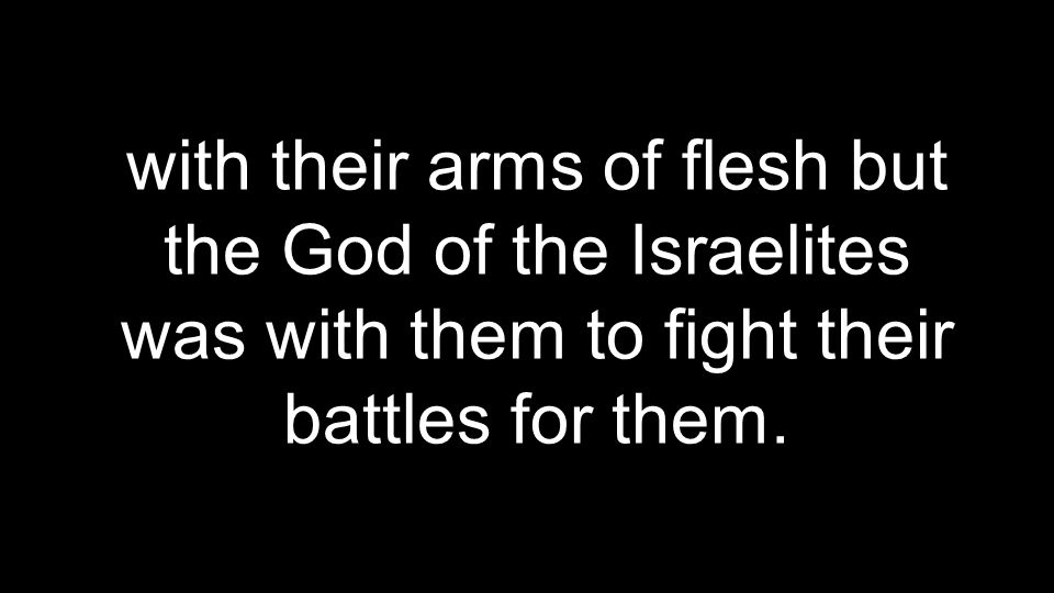 with their arms of flesh but the God of the Israelites was with them to fight their battles for them.