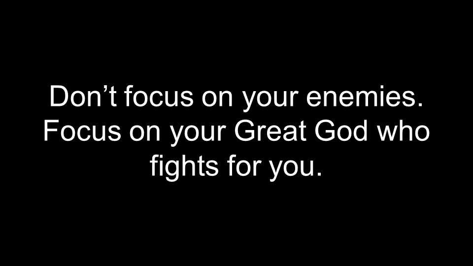 Don't focus on your enemies. Focus on your Great God who fights for you.