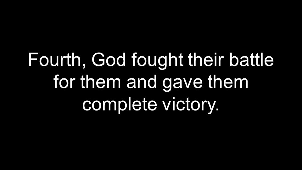 Fourth, God fought their battle for them and gave them complete victory.
