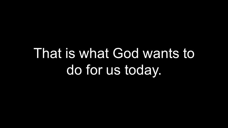 That is what God wants to do for us today.