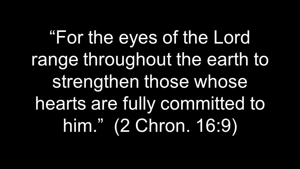 For the eyes of the Lord range throughout the earth to strengthen those whose hearts are fully committed to him. (2 Chron.