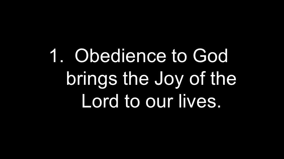 1.Obedience to God brings the Joy of the Lord to our lives.