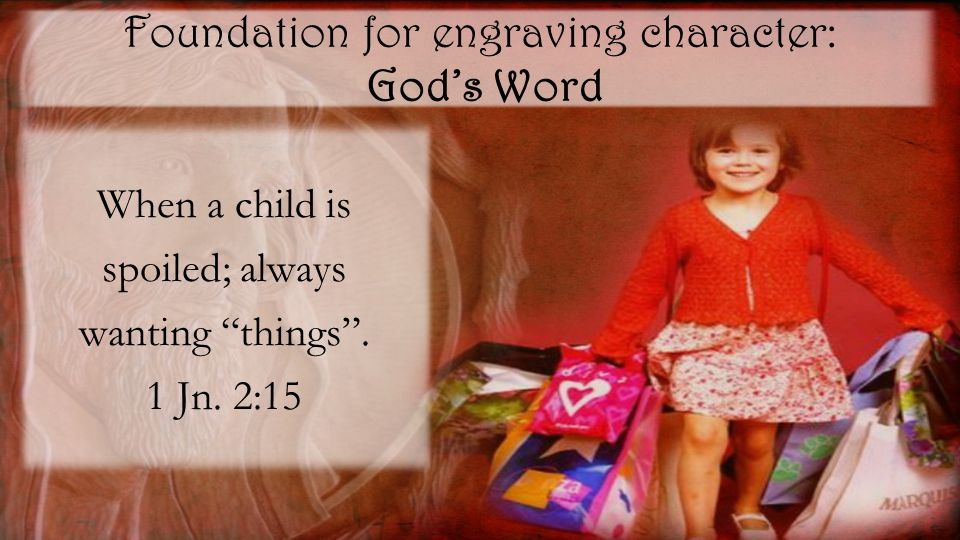 Foundation for engraving character: God's Word When a child is spoiled; always wanting things .
