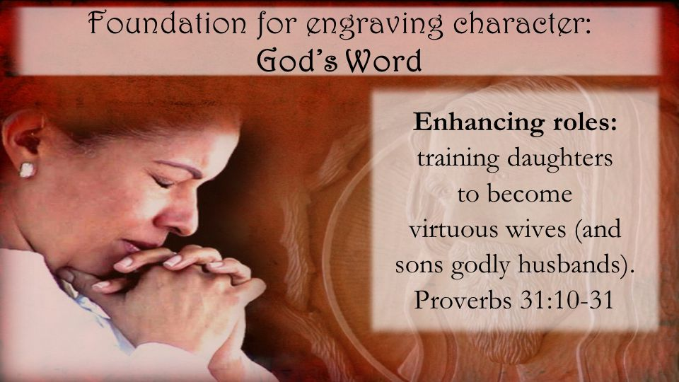 Foundation for engraving character: God's Word Enhancing roles: training daughters to become virtuous wives (and sons godly husbands).