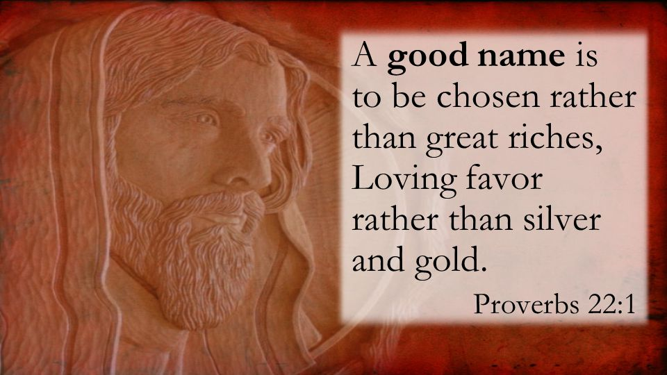 A good name is to be chosen rather than great riches, Loving favor rather than silver and gold.