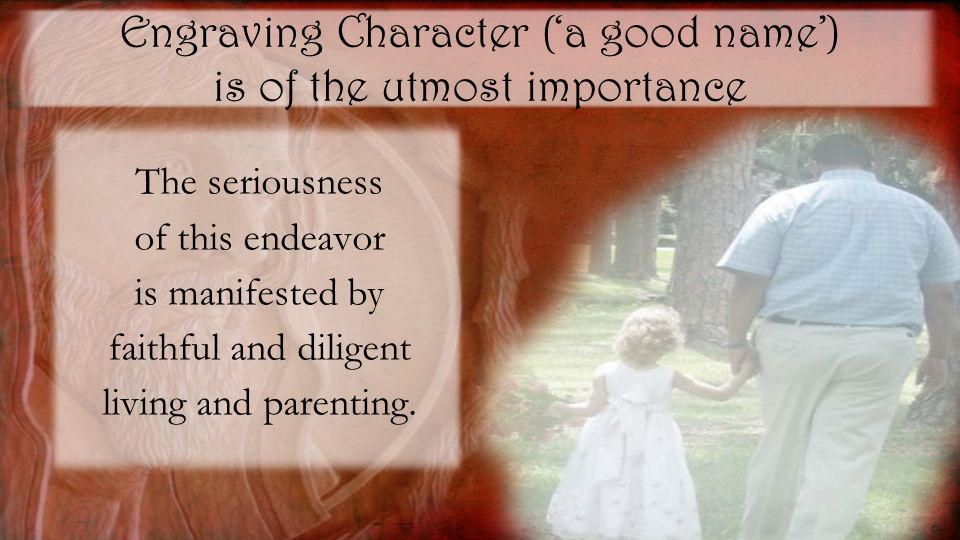Engraving Character ('a good name') is of the utmost importance The seriousness of this endeavor is manifested by faithful and diligent living and parenting.