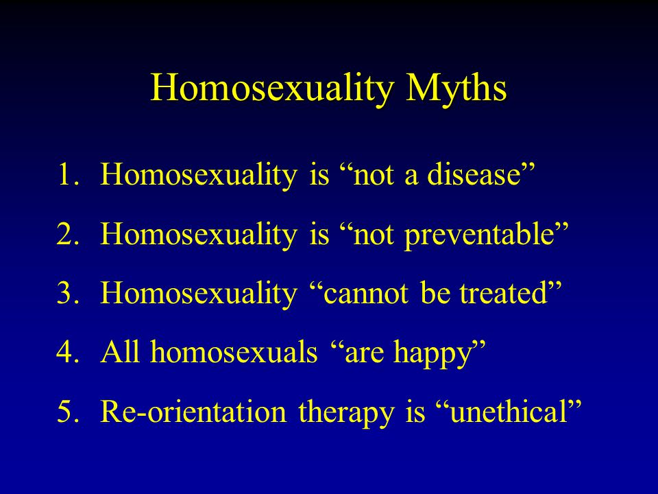 Homosexuality Myths 1.Homosexuality is not a disease 2.Homosexuality is not preventable 3.Homosexuality cannot be treated 4.All homosexuals are happy 5.Re-orientation therapy is unethical