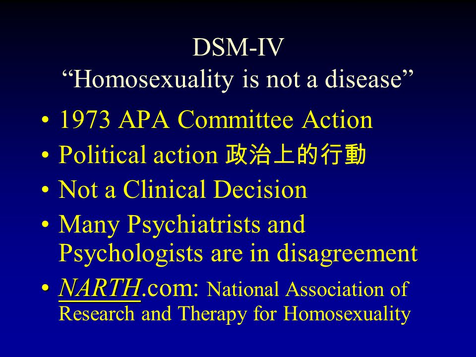 DSM-IV Homosexuality is not a disease 1973 APA Committee Action Political action 政治上的行動 Not a Clinical Decision Many Psychiatrists and Psychologists are in disagreement NARTH.com: National Association of Research and Therapy for Homosexuality