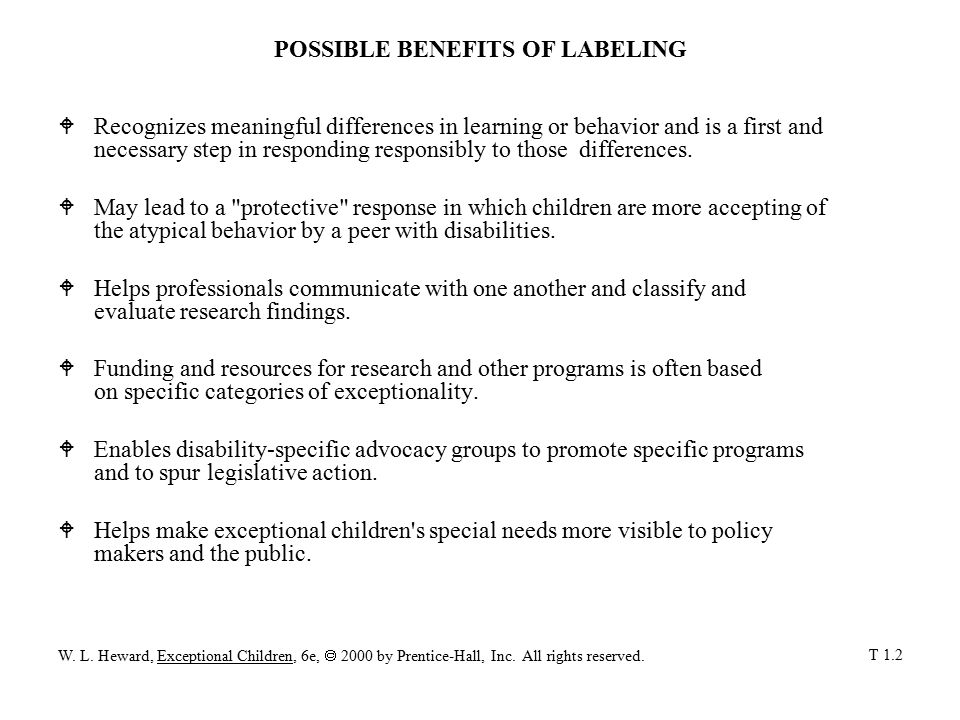 POSSIBLE DISADVANTAGES OF LABELING  Because labels usually focus on disability, impairment, and performance deficits, others may think only in terms of what the individual cannot do instead of what he or she can or might be able to learn to do.