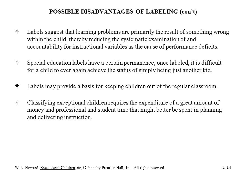 POSSIBLE DISADVANTAGES OF LABELING (con't) WLabels suggest that learning problems are primarily the result of something wrong within the child, thereby reducing the systematic examination of and accountability for instructional variables as the cause of performance deficits.