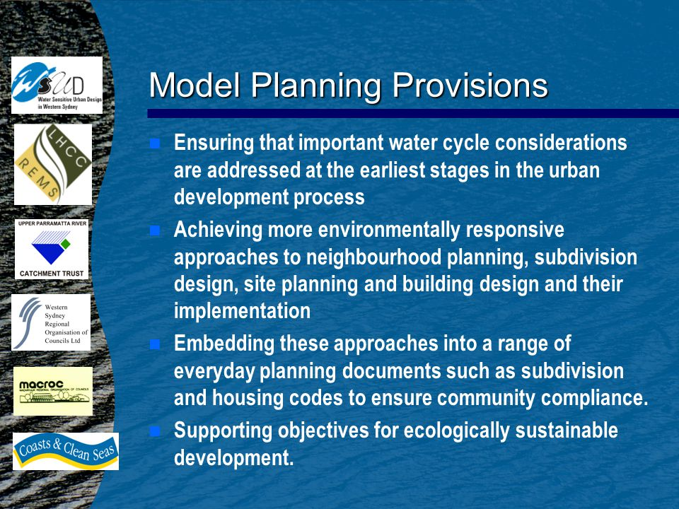 Model Planning Provisions n n Ensuring that important water cycle considerations are addressed at the earliest stages in the urban development process n n Achieving more environmentally responsive approaches to neighbourhood planning, subdivision design, site planning and building design and their implementation n n Embedding these approaches into a range of everyday planning documents such as subdivision and housing codes to ensure community compliance.