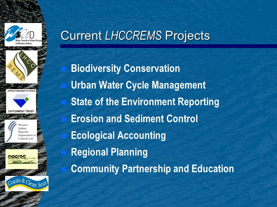 Current LHCCREMS Projects n n Biodiversity Conservation n n Urban Water Cycle Management n n State of the Environment Reporting n n Erosion and Sediment Control n n Ecological Accounting n n Regional Planning n n Community Partnership and Education