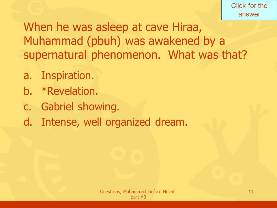 Click for the answer Questions, Muhammad before Hijrah, part #3 11 When he was asleep at cave Hiraa, Muhammad (pbuh) was awakened by a supernatural phenomenon.