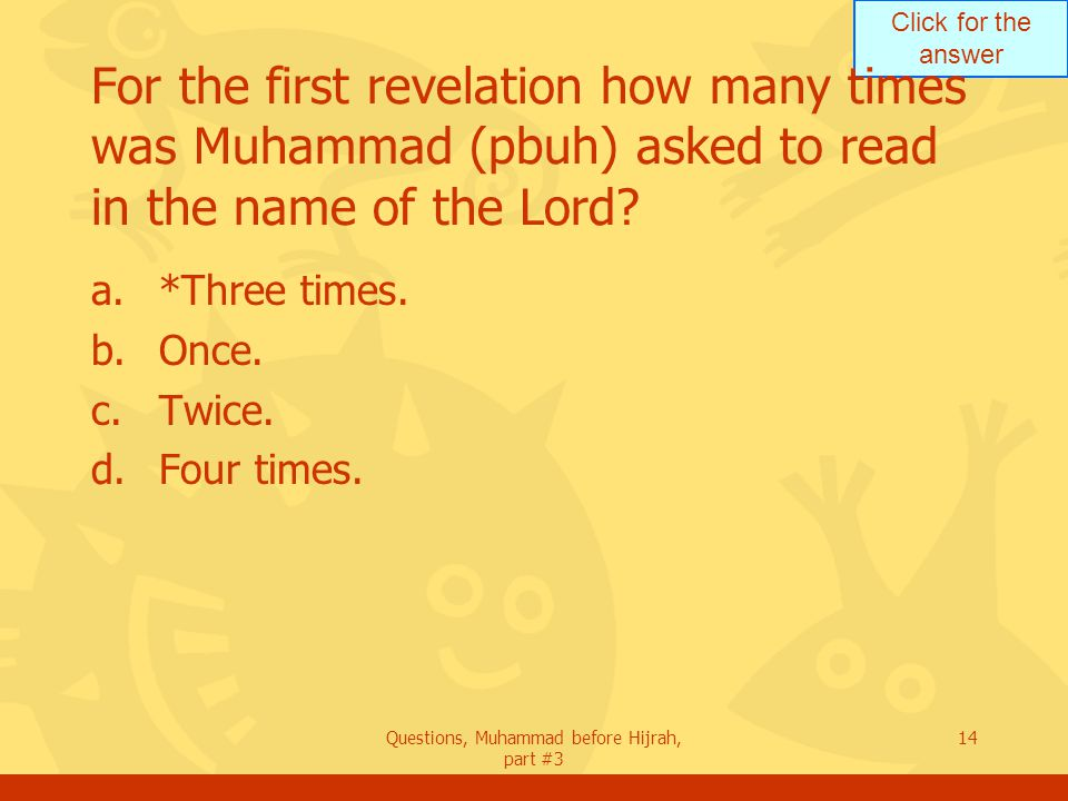 Click for the answer Questions, Muhammad before Hijrah, part #3 14 For the first revelation how many times was Muhammad (pbuh) asked to read in the name of the Lord.