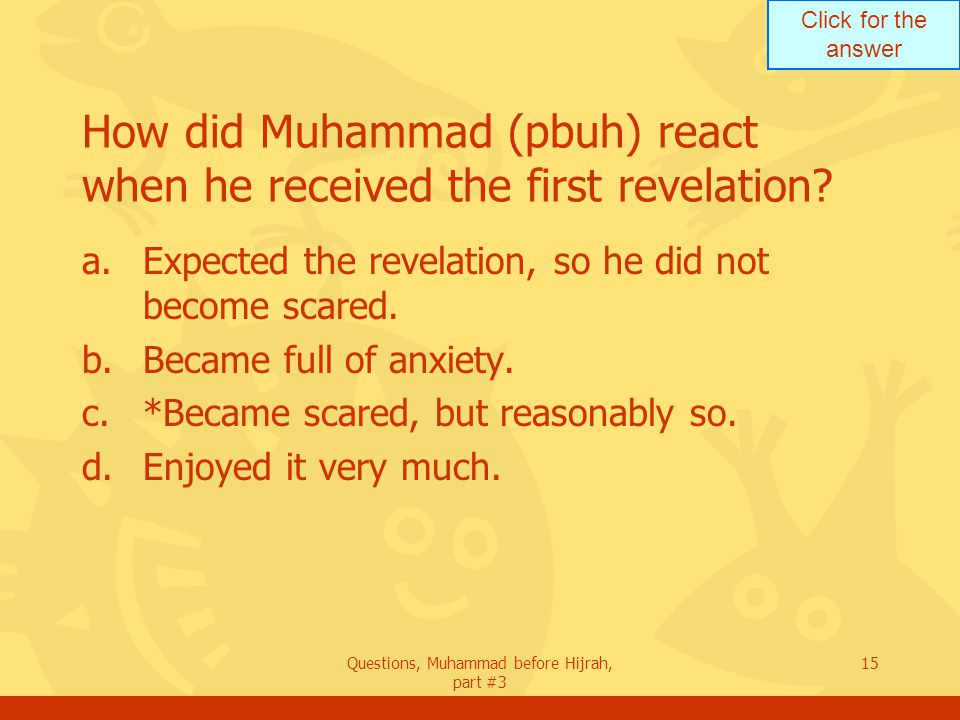 Click for the answer Questions, Muhammad before Hijrah, part #3 15 How did Muhammad (pbuh) react when he received the first revelation.