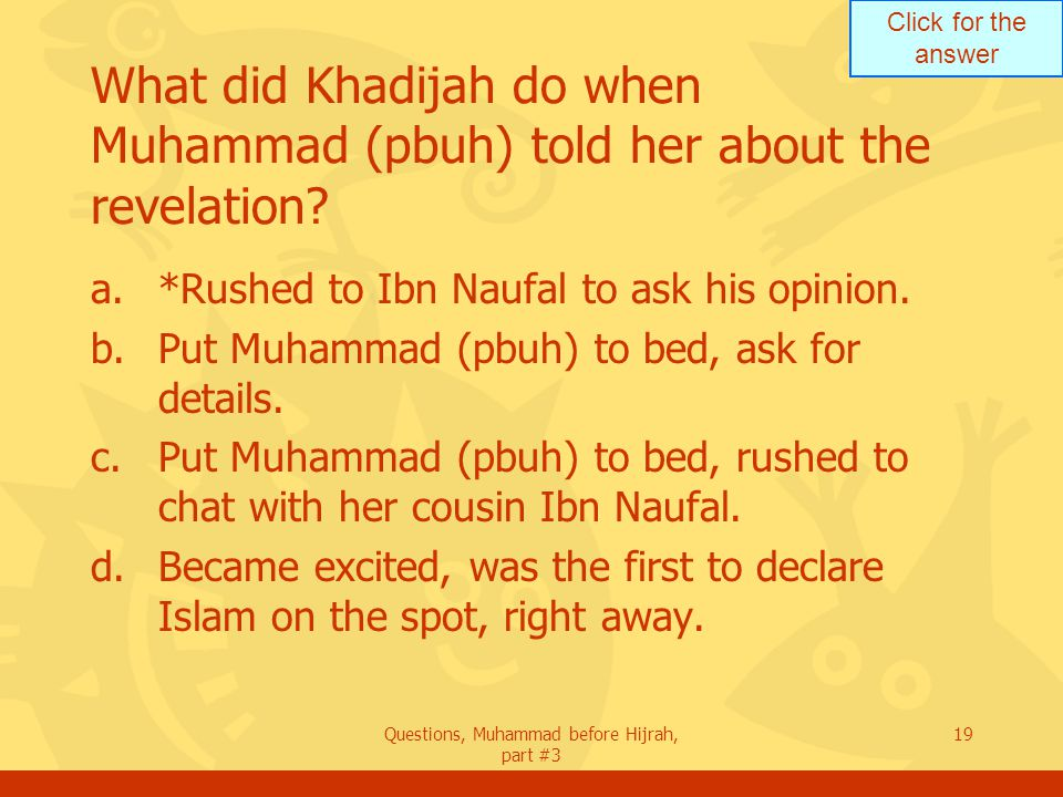 Click for the answer Questions, Muhammad before Hijrah, part #3 19 What did Khadijah do when Muhammad (pbuh) told her about the revelation.