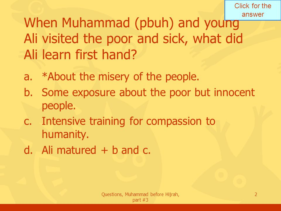 Click for the answer Questions, Muhammad before Hijrah, part #3 3 When a child, Ali learned about people during his visitations with Muhammad.