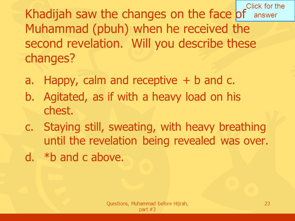Click for the answer Questions, Muhammad before Hijrah, part #3 23 Khadijah saw the changes on the face of Muhammad (pbuh) when he received the second revelation.