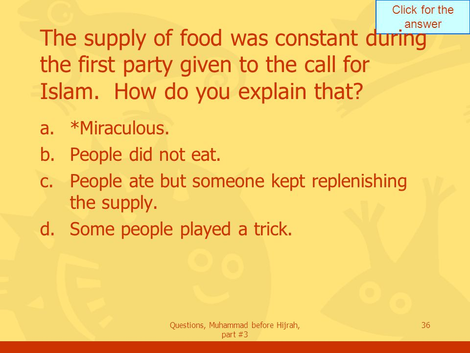 Click for the answer Questions, Muhammad before Hijrah, part #3 36 The supply of food was constant during the first party given to the call for Islam.