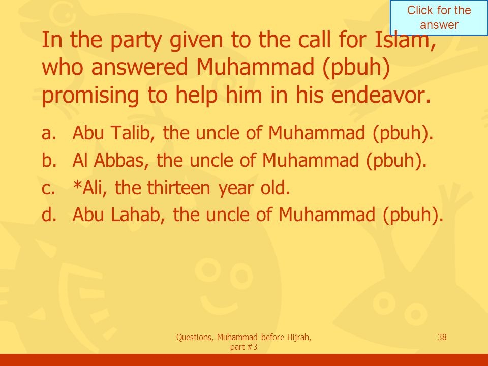 Click for the answer Questions, Muhammad before Hijrah, part #3 38 In the party given to the call for Islam, who answered Muhammad (pbuh) promising to help him in his endeavor.