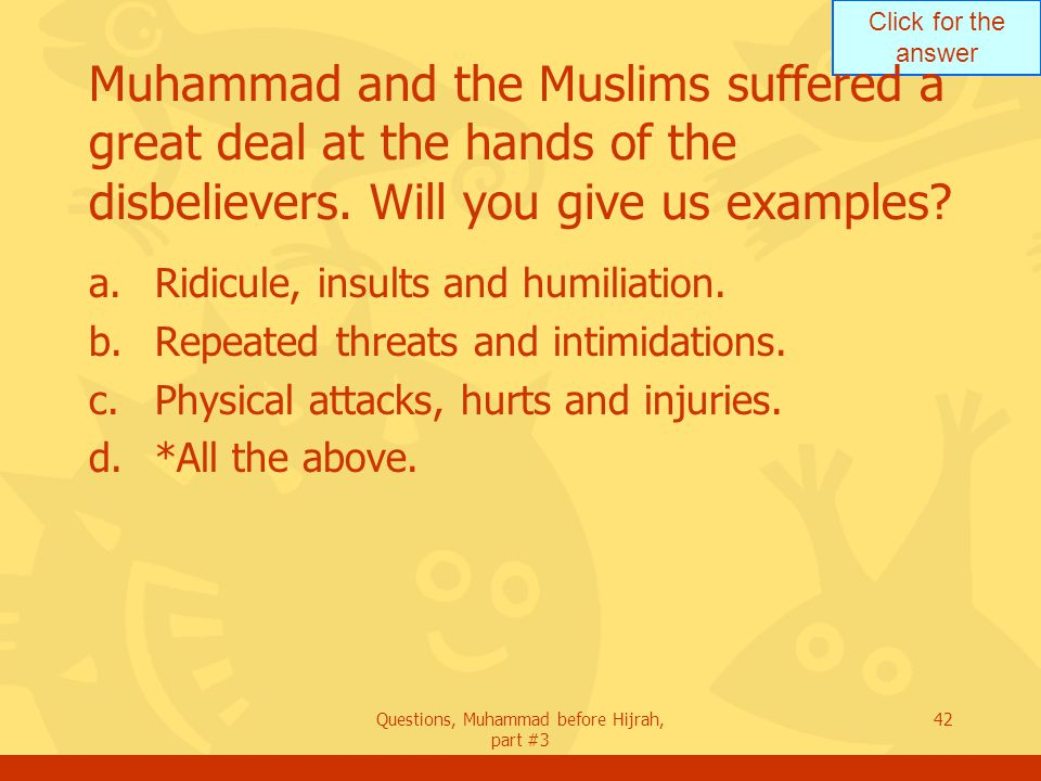 Click for the answer Questions, Muhammad before Hijrah, part #3 42 Muhammad and the Muslims suffered a great deal at the hands of the disbelievers.