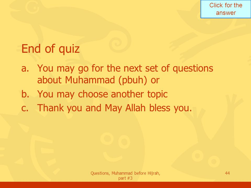 Click for the answer Questions, Muhammad before Hijrah, part #3 44 End of quiz a.You may go for the next set of questions about Muhammad (pbuh) or b.You may choose another topic c.Thank you and May Allah bless you.