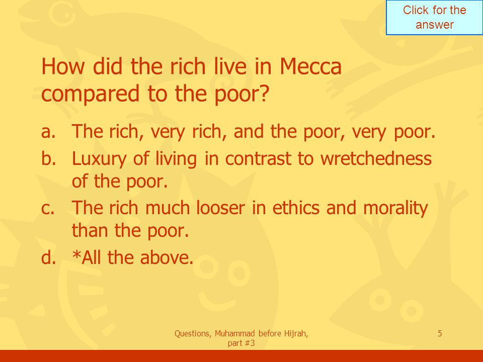 Click for the answer Questions, Muhammad before Hijrah, part #3 5 How did the rich live in Mecca compared to the poor.