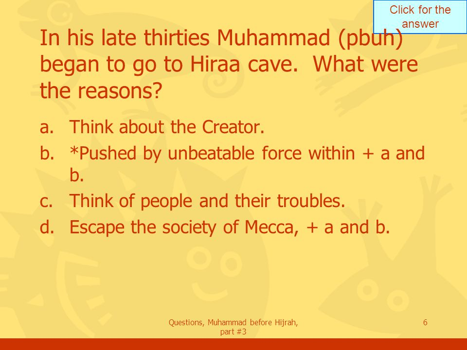 Click for the answer Questions, Muhammad before Hijrah, part #3 6 In his late thirties Muhammad (pbuh) began to go to Hiraa cave.