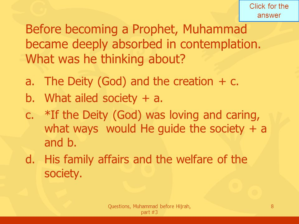 Click for the answer Questions, Muhammad before Hijrah, part #3 8 Before becoming a Prophet, Muhammad became deeply absorbed in contemplation.