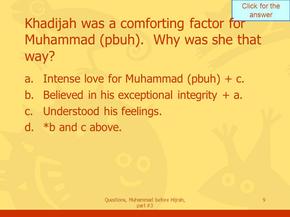 Click for the answer Questions, Muhammad before Hijrah, part #3 9 Khadijah was a comforting factor for Muhammad (pbuh).