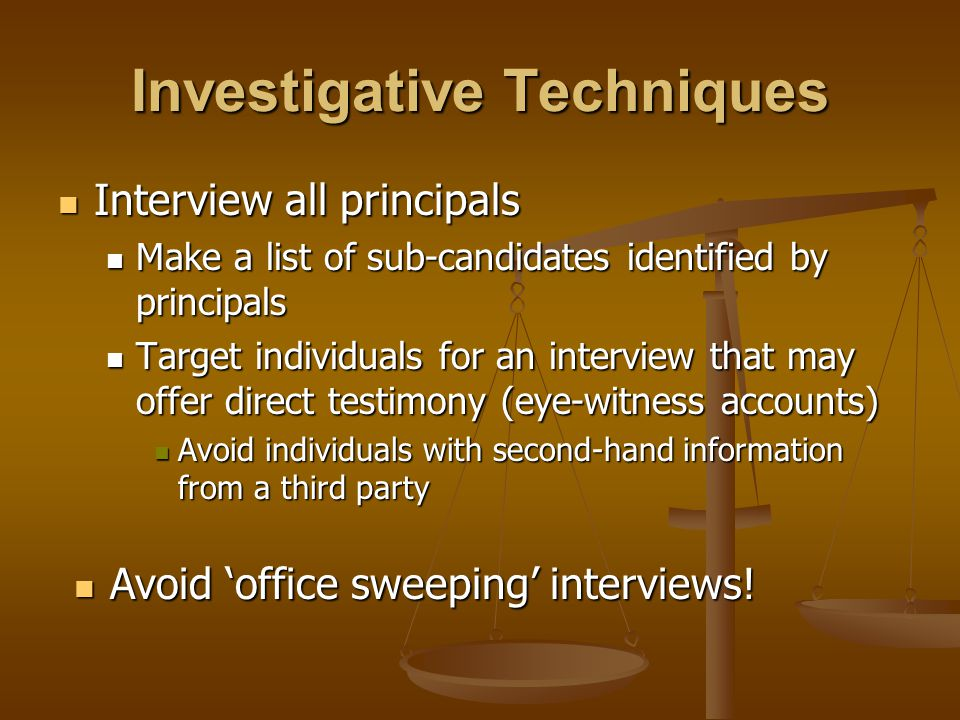 Interview all principals Interview all principals Make a list of sub-candidates identified by principals Make a list of sub-candidates identified by principals Target individuals for an interview that may offer direct testimony (eye-witness accounts) Target individuals for an interview that may offer direct testimony (eye-witness accounts) Avoid individuals with second-hand information from a third party Avoid individuals with second-hand information from a third party Investigative Techniques Avoid 'office sweeping' interviews.