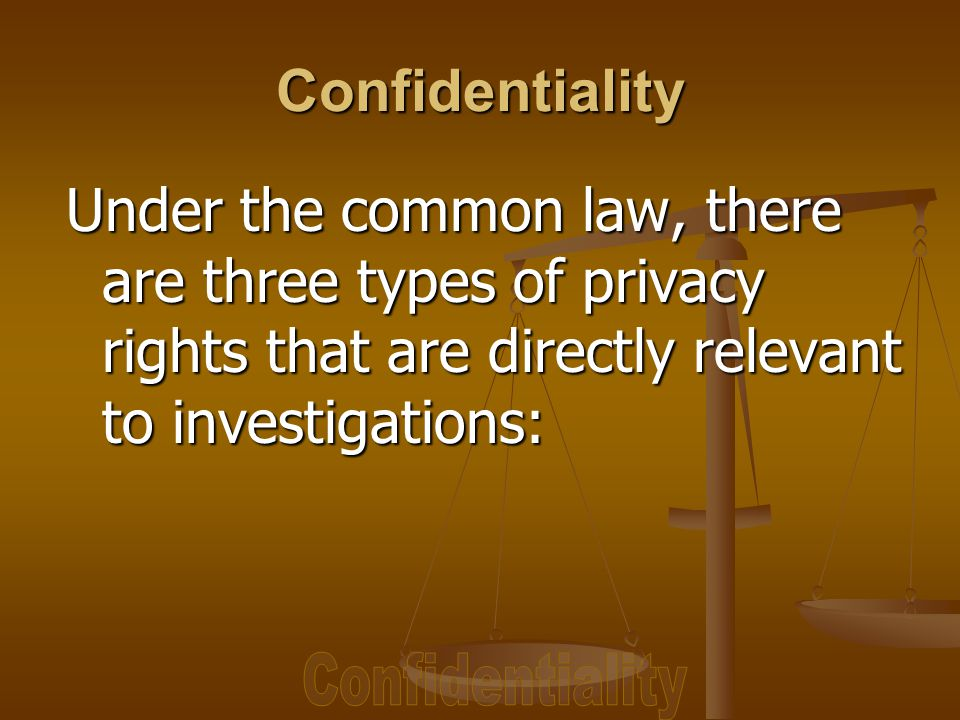 Under the common law, there are three types of privacy rights that are directly relevant to investigations: Confidentiality