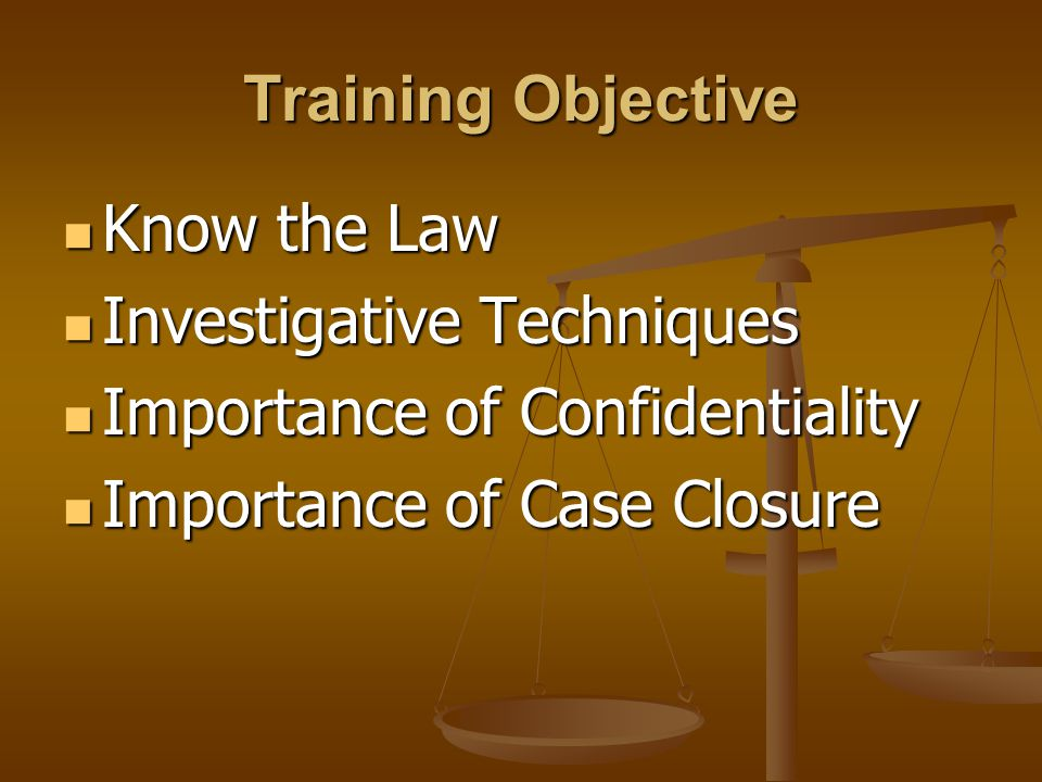 Training Objective Know the Law Investigative Techniques Importance of Confidentiality Importance of Case Closure
