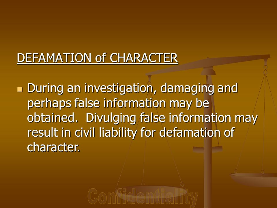 DEFAMATION of CHARACTER During an investigation, damaging and perhaps false information may be obtained.