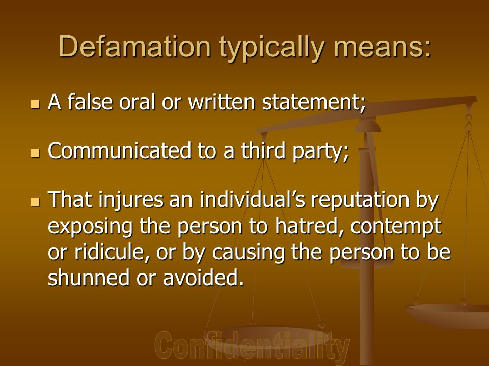 Defamation typically means: A false oral or written statement; A false oral or written statement; Communicated to a third party; Communicated to a third party; That injures an individual's reputation by exposing the person to hatred, contempt or ridicule, or by causing the person to be shunned or avoided.