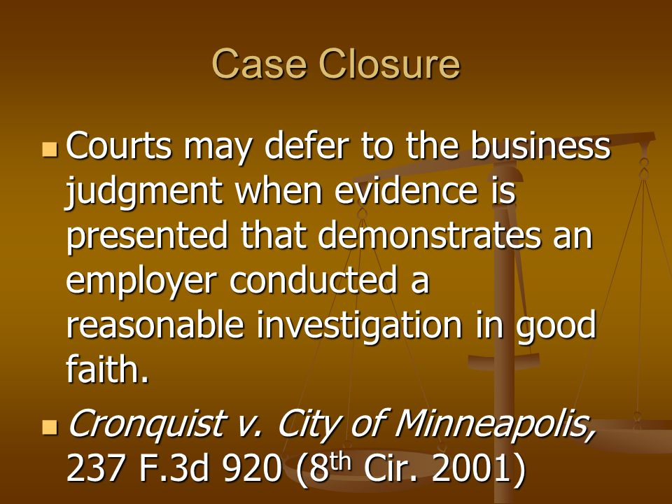 Case Closure Courts may defer to the business judgment when evidence is presented that demonstrates an employer conducted a reasonable investigation in good faith.