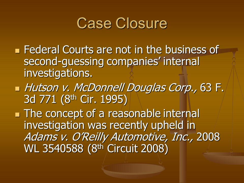 Case Closure Federal Courts are not in the business of second-guessing companies' internal investigations.