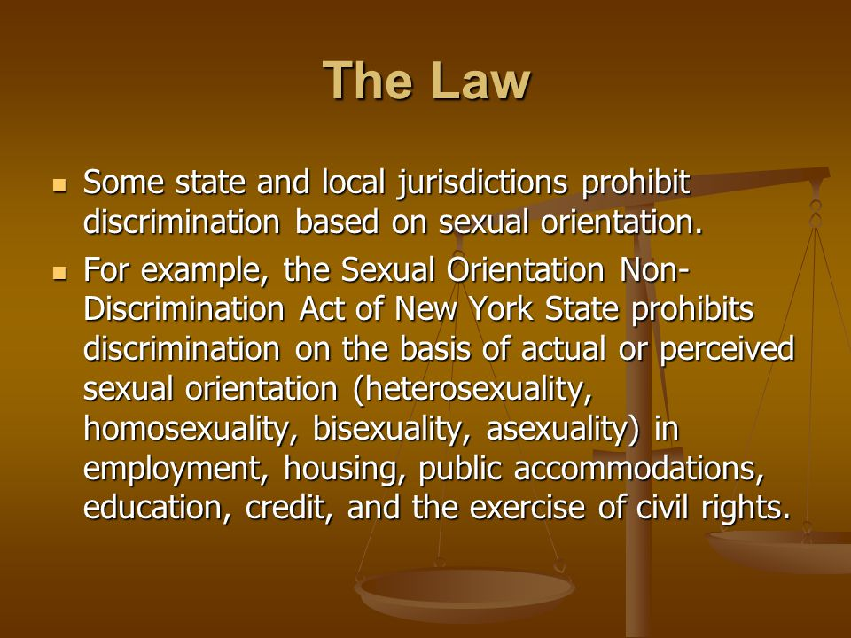 Some state and local jurisdictions prohibit discrimination based on sexual orientation.