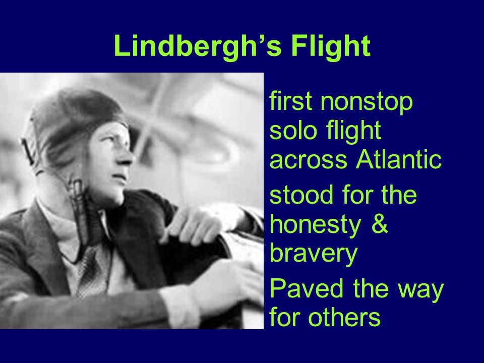 Lindbergh's Flight first nonstop solo flight across Atlantic stood for the honesty & bravery Paved the way for others