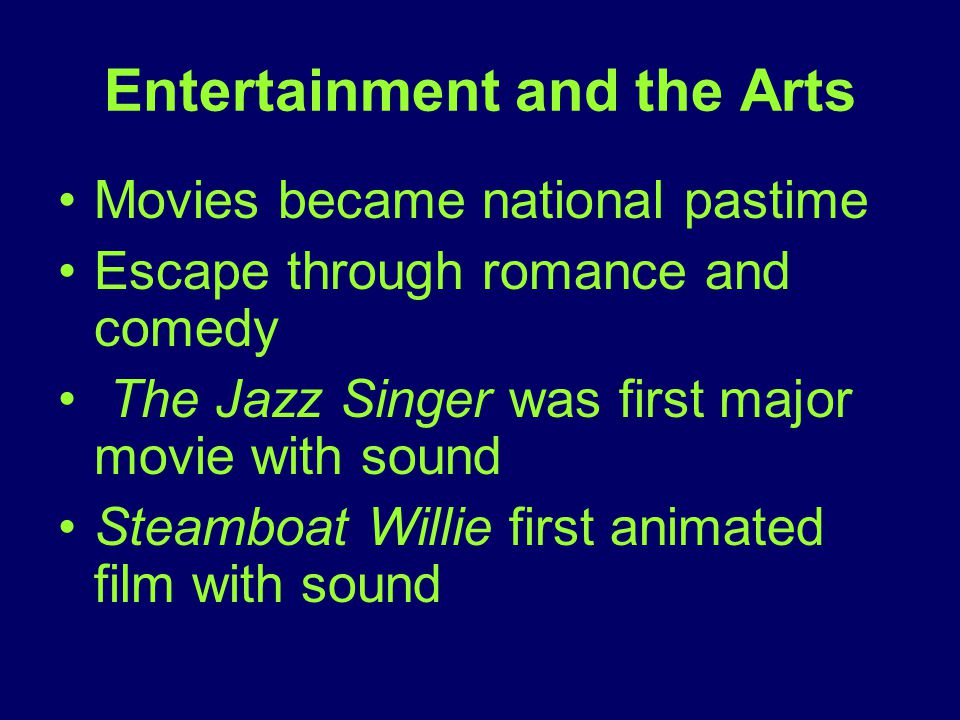 Entertainment and the Arts Movies became national pastime Escape through romance and comedy The Jazz Singer was first major movie with sound Steamboat Willie first animated film with sound